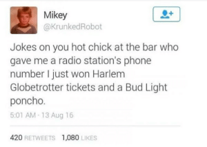 meirl by owg123 FOLLOW 4 MORE MEMES.: Mikey  @KrunkedRobot  Jokes on you hot chick at the bar who  gave me a radio station's phone  number I just won Harlem  Globetrotter tickets and a Bud Light  poncho.  5:01 AM 13 Aug 16  420 RETWEETS  1,080 LIKES meirl by owg123 FOLLOW 4 MORE MEMES.