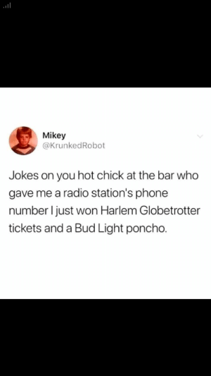 Cat fishing gone wrong by AviWantsToKnow MORE MEMES: Mikey  @KrunkedRobot  you hot chick at the bar who  gave me a radio station's phone  number I just won Harlem Globetrotter  tickets and a Bud Light poncho. Cat fishing gone wrong by AviWantsToKnow MORE MEMES