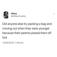 LMFAO and never left: Mikey  @MikeyCookie  Did anyone else try packing a bag and  moving out when they were younger  because their parents pissed them off  lool  13/05/2018, 11:06 pm LMFAO and never left