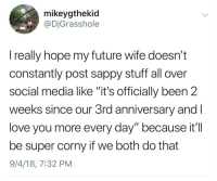 "No, I love you more via /r/wholesomememes https://ift.tt/2wKZXyC: mikeygthekid  @DjGrasshole  really hope my future wife doesn't  constantly post sappy stuff all over  social media like ""it's officially been 2  weeks since our 3rd anniversary and  love you more every day"" because it'I  be super corny if we both do that  9/4/18, 7:32 PM No, I love you more via /r/wholesomememes https://ift.tt/2wKZXyC"