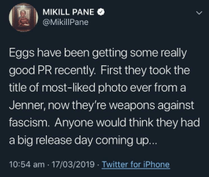 God bless that egg: MIKILL PANE  @MikillPane  Eggs have been getting some really  good PR recently. First they took the  title of most-liked photo ever from a  Jenner, now they're weapons against  fascism. Anyone would think they had  a big release day coming u...  10:54 am 17/03/2019 Twitter for iPhone God bless that egg