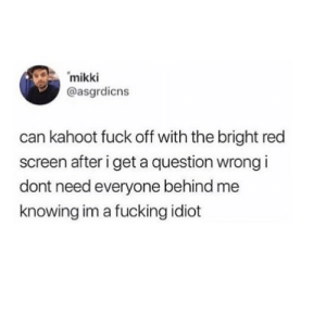 Fucking, Kahoot, and Memes: mikk  @asgrdicns  can kahoot fuck off with the bright red  screen after i get a question wrong i  dont need everyone behind me  knowing im a fucking idiot testing to see if the cowards finally took me of shadow ban :)