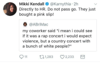 "<p>Do not pass go. (via /r/BlackPeopleTwitter)</p>: Mikki Kendall @Karnythia 2h  Directly to HR. Do not pass go. They just  bought a pink slip!  @ABriMac  my coworker said ""i mean i could see  if it was a rap concert i would expect  violence, but a country concert with  a bunch of white people?""  11  п1,283  ·1,283  2,233 <p>Do not pass go. (via /r/BlackPeopleTwitter)</p>"