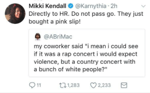 "Do not pass go.: Mikki Kendall @Karnythia 2h  Directly to HR. Do not pass go. They just  bought a pink slip!  @ABriMac  my coworker said ""i mean i could see  if it was a rap concert i would expect  violence, but a country concert with  a bunch of white people?""  11  п1,283  ·1,283  2,233 Do not pass go."