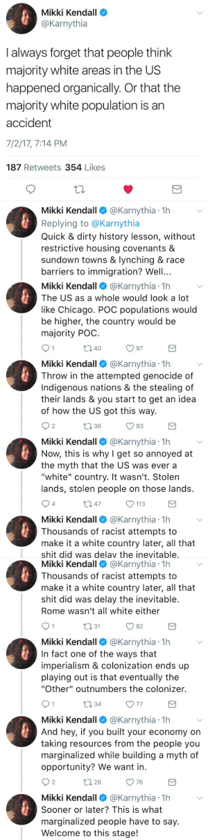 "Chicago, Definitely, and Racism: Mikki Kendall  @Karnythia  I always forget that people think  majority white areas in the US  happened organically. Or that the  majority white population is an  accident  7/2/17, 7:14 PM  187 Retweets 354 Likes  10  Mikki Kendall @Karnythia 1h  Replying to @Karnythia  Quick & dirty history lesson, without  restrictive housing covenants &  sundown towns & lynching & race  barriers to immigration? Well...   Mikki Kendall@Karnythia 1h  The US as a whole would look a lot  like Chicago. POC populations would  be higher, the country would be  majority POC  40  Mikki Kendall @Karnythia 1h  Throw in the attempted genocide of  Indigenous nations & the stealing of  their lands & you start to get an idea  of how the US got this way.  2  1 36  Mikki Kendall@Karnythia 1h  Now, this is why I get so annoyed at  the myth that the US was ever a  ""white"" country. It wasn't. Stolen  lands, stolen people on those lands  4  m 47  113  Mikki Kendall @Karnythia 1h  Thousands of racist attempts to  make it a white country later, all that  shit did was delav the inevitable   Mikki Kendall @Karnythia 1h  Thousands of racist attempts to  make it a white country later, all that  shit did was delay the inevitable  Rome wasn't all white either  n31  O 82  Mikki Kendall @Karnythia 1h  In fact one of the ways that  imperialism & colonization ends up  playing out is that eventually the  ""Other"" outnumbers the colonizer.  10 34  V 77  Mikki Kendall @Karnythia 1h  And hey, if you built your economy on  taking resources from the people you  marginalized while building a myth of  opportunity? We want in  2  28  O 76  Mikki Kendall @Karnythia 1h  Sooner or later? This is what  marginalized people have to say  Welcome to this stage! odinsblog:  odinsblog:  jazminsthoughts:  A short lesson from @karnythia.   I feel like even if this wasn't a majority white country, white supremacy would still definitely function in a way that preserves itself.  Bringing this back because redlining isn't just some old-time practice from the past. Redlining is still going on today. In 2018. Banks are currently turning away qualified black homebuyers from affluent white neighborhoods. Banks are still denying home loans to black people with excellent credit when we try to buy in mostly white neighborhoods.  Video: https://youtu.be/AqaCsJXUehQ  It's organized, institutional racism. Banks will give huge home loans to poorly qualified white people to gentrify historically black neighborhoods, but not the other way around."
