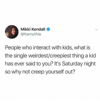 Children, Memes, and Kids: Mikki Kendall  @Karnythia  People who interact with kids, what is  the single weirdest/creepiest thing a kid  has ever said to you? It's Saturday night  so why not creep yourself out? I hate loud children also swipe.