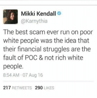 Memes, Run, and White People: Mikki Kendall  @Karnythia  The best scam ever run on podr  white people was the idea that  their financial struggles are thee  fault of POC & not rich white  people  8:54 AM 07 Aug 16  217 RETWEETS 290 LIKES 💯💯💯 Or that 11 million undocumented immigrants are to blame for the injustices and inequality faced by 322 million+ population of the U.S. They make us scapegoats to keep you distracted from their wrongdoings and special interests