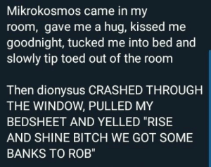 "A MOOD THO: Mikrokosmos came in my  room, gave me a hug, kissed me  goodnight, tucked me into bed and  slowly tip toed out of the room  Then dionysus CRASHED THROUGH  THE WINDOW, PULLED MY  BEDSHEET AND YELLED ""RISE  AND SHINE BITCH WE GOT SOME  BANKS TO ROB"" A MOOD THO"