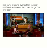 this is cute: mila kunis blushing over ashton kutcher  on Ellen is still one of the cutest things I've  ever seen  ele this is cute