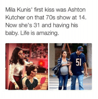 REAL LIFE FAIRYTALE.😍😍😍: Mila Kunis' first kiss was Ashton  Kutcher on that 70s show at 14.  Now she's 31 and having his  baby. Life is amazing REAL LIFE FAIRYTALE.😍😍😍