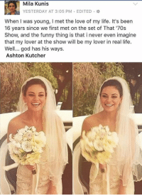 Funny, Goals, and God: Mila Kunis  YESTERDAY AT 3:05 PM EDITED H  When I was young, I met the love of my life. It's been  16 years since we first met on the set of That '70s  Show, and the funny thing is that i never even imagine  that my lover at the show will be my lover in real life.  Well... god has his ways  Ashton Kutcher goals 😍😭 https://t.co/n3pct0LeO5
