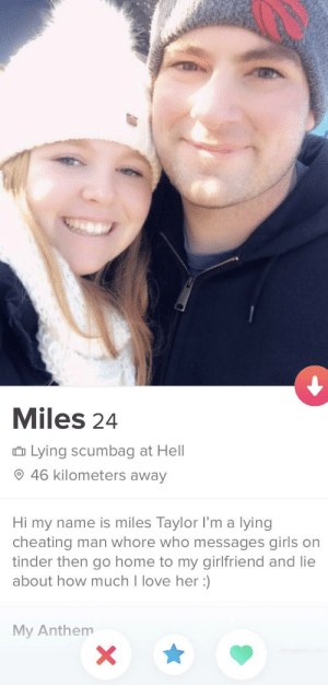 Dang 😬😬😬😬: Miles 24  û Lying scumbag at Hell  O 46 kilometers away  Hi my name is miles Taylor l'm a lying  cheating man whore who messages girls on  tinder then go home to my girlfriend and lie  about how much I love her :)  My Anthem Dang 😬😬😬😬