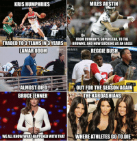 Note to all athletes: DON'T DATE A KARDASHIAN: MILES AUSTIN  KRIS HUMPHRIES  FROM COWBOYS SUPERSTAR TO THE  TRADED TO 3 TEAMS IN3 YEARS  BROWNS, AND NOW SUCKINGASAN EAGLE  LAMAR ODOM  @NFL MEMES  REGGIE BUSH  ALMOST DIED  OUT FOR THE SEASON AGAIN  BRUCE JENNER  THE KARDASHIANS  WEALL KNOW WHATHAPPENED WITH THAT  WHERE ATHLETES GOTO DIE Note to all athletes: DON'T DATE A KARDASHIAN
