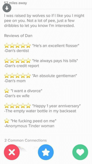"""Fucking, Tinder, and Tumblr: miles away  I was raised by wolves so if I like you I might  pee on you. Not a lot of pee, just a few  dribbles to let you know I'm interested.  Reviews of Dan  """"He's an excellent flosser""""  -Dan's dentist  Ann""""He always pays his bills""""  -Dan's credit report  ARR""""An absolute gentleman'""""  -Dan's mom  """"I want a divorce""""  -Dan's ex wife  KKRXX """"Happy 1 year anniversary""""  -The empty water bottle in my backseat  """"He fucking peed on me""""  -Anonymous Tinder woman  2 Common Connections tindershwinder:It's a dominance thing"""