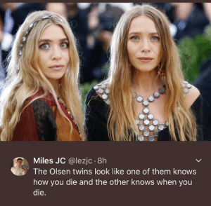 Twins, Frightening, and How: Miles JC @lezjc .8h  The Olsen twins look like one of them knows  how you die and the other knows when you  die. Didnt expect this to be so frightening