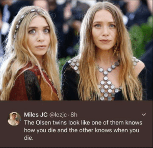 Twins, Women, and How: Miles JC @lezjc 8h  The Olsen twins look like one of them knows  how you die and the other knows when you  die. The Red Women