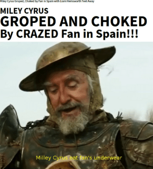 Crazy, Miley Cyrus, and Reddit: Miley Cyrus Groped, Choked by Fan in Spain with Liam Hemsworth Feet Away  MILEY CYRUS  GROPED AND CHOKED  By CRAZED Fan in Spain!!!  Milley Cyrus eat fan's underwear who is crazy?