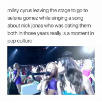 Dating, Miley Cyrus, and Pop: miley cyrus leaving the stage to go to  selena gomez while singing a song  about nick jonas who was dating them  both in those years really is a moment in  pop culture Iconic