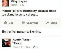 guess again, sweaty💁🏻‍♂️: Miley Hayes  March 11  People just join the military because there  too dumb to go to college..  Like  Comment  Share  Be the first person to like this.  Austin Turner  Thare  March 11 . Like  5 guess again, sweaty💁🏻‍♂️