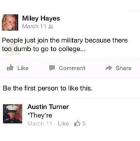 🤣Great clap back: Miley Hayes  March 11  People just join the military because there  too dumb to go to college...  Like  Comment  → Share  Be the first person to like this.  Austin Turner  They're  March 11 . Like  5 🤣Great clap back