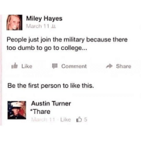 College, Dumb, and Miley Cyrus: Miley Hayes  March 11  People just join the military because there  too dumb to go to college...  ldr Like  1 Comment  Share  Be the first person to like this.  Austin Turner  *Thare  March 11 Like 5 its FLARE*