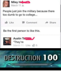 "Theyre: Miley  March 11  People just join the military because there  too dumb to go to college...  ldr Like Comment Share  Be the first person to like this.  Austin Tone  ""They're like ф5  DESTRUCTION 100 Theyre"