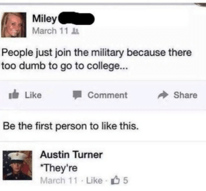College, Dumb, and Miley Cyrus: Miley  March 11  People just join the military because there  too dumb to go to college...  Like  Comment  Share  Be the first person to like this.  Austin Turner  They're  March 11 Like 5 memehumor:  10/10 chance that she was too.