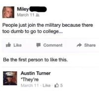 College, Dumb, and Memes: Miley  March 1111  People just join the military because there  too dumb to go to college...  ld, Like Comment Share  Be the first person to like this.  Austin Turner  They're  March 11 Like 5 Damn