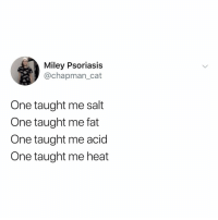 Miley Cyrus, Netflix, and Good: Miley Psoriasis  @chapman_cat  One taught me salt  One taught me fat  One taught me acid  One taught me heat salt fat acid heat on @netflix is very good, just saying