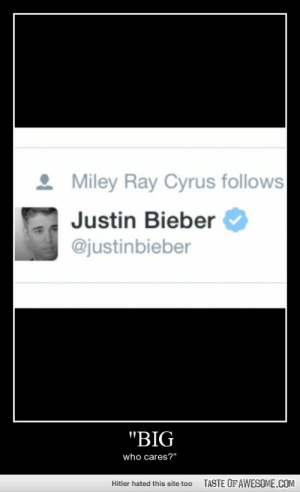 """Dr. Cox Quote.http://omg-humor.tumblr.com: Miley Ray Cyrus follows  Justin Bieber  @justinbieber  """"BIG  who cares?""""  TASTE OFAWESOME.COM  Hitler hated this site too Dr. Cox Quote.http://omg-humor.tumblr.com"""