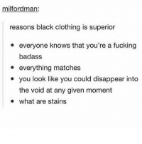 To everyone who gives me shit for wearing black all the time: milfordman:  reasons black clothing is superior  everyone knows that you're a fucking  badass  everything matches  you look like you could disappear into  the void at any given moment  what are stains To everyone who gives me shit for wearing black all the time