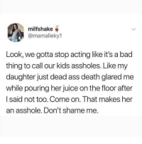 Ass, Bad, and Cute: milfshake  @mamalieky1  Look, we gotta stop acting like it's a bad  thing to call our kids assholes. Like my  daughter just dead ass death glared me  while pouring her juice on the floor after  I said not too. Come on. That makes her  an asshole. Don't shame me. DO NOT FOLLOW @CUTE if you're easily OFFENDED 🤬😡