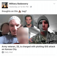 Facebook, Fbi, and Friday: Military Badassery  Yesterday at 12:45 PM  thoughts on this bag?  Army veteran, 25, is charged with plotting ISIS attack  on Kansas City  Daily Mail Army drop-out who converted to Islam is charged with plotting ISIS attack on Kansas City that would have been '10 times' as deadly as the Boston marathon bombings - Robert Lorenzo Hester Jr., 25, was arrested in Columbia, Missouri on Friday - He is accused of plotting Kansas City attack with FBI agents posing as terrorists - He allegedly bought them roof nails and batteries to build bombs for the attack - Hester, who spent one year in the army, allegedly said he wanted to 'overthrow' the US - In Facebook posts he describes wanting to fight for 'Allah and Islam' - Hester was thrown out of the army in 2012 for violating rules during combat training