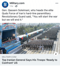 "Memes, Iran, and Military: Military.com  1 hr  Gen. Qassem Soleimani, who heads the elite  Quds Force of Iran's hard-line paramilitary  Revolutionary Guard said, ""You will start the war  but we will end it.""  MILITARY.COM  Top Iranian General Says His Troops 'Ready to  Confront' US Hey Iran , the USA is your HuckleBerry .... JustSayWhen . . . . kinecticweaponsForYou makenglow @militarydotcom"