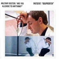 "Well, we tried everything we could think of. Guess it's time for a medical discharge.: MILITARY DOCTOR: ""ARE YOU  ALLERGIC TO ANYTHING?""  PATIENT: ""IBUPROFEN"" Well, we tried everything we could think of. Guess it's time for a medical discharge."
