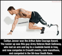 Ash, Caitlyn Jenner, and Memes: @MILITARY EARTH  Caitlyn Jenner won theArthur Ashe Courage Award.  The runner up was this guy: Army Veteran Noah Galloway,  who lost an arm and leg to a roadside bomb in Iraq,  and now competes in Crossfit events, runs marathons,  and competed in the 58-hour Death Race. This still pisses me off