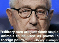 "Dumb: ""Military men are just dumb stupid  animals to be used as pawns in  foreign policy.  --Henry Kissinger"