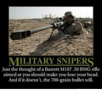 Memes, Marines, and 🤖: MILITARY SNIPERS  Just the thought of a Barrett M107.50 BMG rifle  aimed at you should make you lose your head  And if it doesn't, the 700-grain bullet will. Truth. BAM247 Totalbadassness GYSOT USAUSAUSA Freedom Merica Rah Yessir RedWhiteBlue StillBetterThanYou Marines Barrett M107