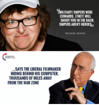 Logic, Memes, and Computer: MILITARY SNIPERS WERE  COWARDS. [THEY] WILL  SHOOT YOU IN THE BACK.  SNIPERS ARENT HEROES  MICHAEL MOORE  URNING  POINT USA  SAYS THE LIBERAL FILMMAKER  HIDING BEHIND HIS COMPUTER,  THOUSANDS OF MILES AWAY  FROM THE WAR ZONE Pathetic Michael Moore Showing Off Liberal Logic #BigGovSucks