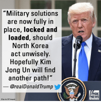 """""""LOCKED AND LOADED"""": President Donald Trump took to Twitter early Friday issuing yet another stark warning to North Korea.: Military solutions  are now fullv in  place, locked and  oaded, should  North Korea  act unwisely.  Hopefully Kim  Jong Un will find  another path!""""  @realDonaldTrump  FOX  NEWS  Sipa via AP Images) """"LOCKED AND LOADED"""": President Donald Trump took to Twitter early Friday issuing yet another stark warning to North Korea."""