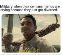 Military: Military when their civilians friends are  crying because they just got divorced:  Hirst time