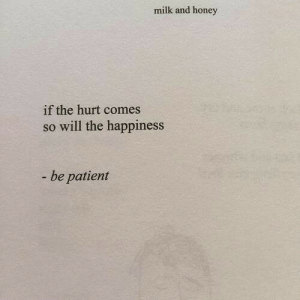 be patient: milk and honey  if the hurt comes  so will the happiness  - be patient