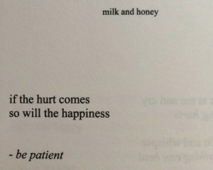 be patient: milk and honey  if the hurt comes  so will the happiness  be patient