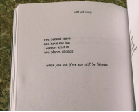 Xxx, Honey, and Milk: milk and honey  you cannot leave  and have me too  i cannot exist in  two places at once  when you ask if we can still be friends When you ask if we can still be friends