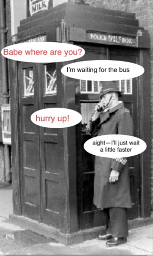 Police, Doctor Who, and Time: MILK  POLICE BOX  Babe where are you?  I'm waiting for the bus  hurry up!  aight-I'l just wait  a little faster Time travel
