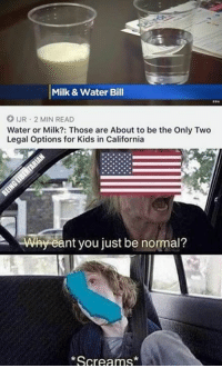 Memes, California, and Kids: Milk & Water Bill  JR 2 MIN READ  Water or Milk?: Those are About to be the Only Two  Legal Options for Kids in California  nt you just be normal?  Screams* (GC) It's shocking how anyone still voluntarily lives there