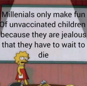 Children, Jealous, and Lisa Simpson: Millenials only make fun  unvaccinated children  because they are jealous  that they have to wait to  die  Of I guess I'm stuck in the past with the Lisa Simpson format