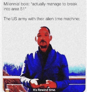 Army, Alien, and Break: Millennial bois: actually manage to break  into area 51*  The US army with their alien time machine:  It's Rewind time. Were done for