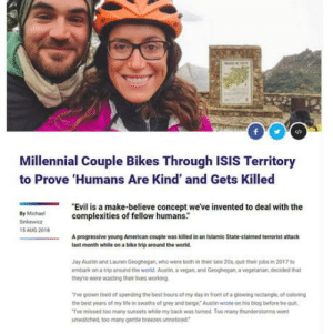 "That nose hmm oh well nothin of value was lost: Millennial Couple Bikes Through ISIS Territory  to Prove 'Humans Are Kind' and Gets Killed  ""Evil is a make-believe concept weve invented to deal with the  complexities of fellow humans.  By Michml  Sinkewica  15AUG 201  A peogressive young Ameeican couple was killed in an Islamie State-claimed terrorist attack  last month while on a bike trip around the world.  Jay Austin and Lauren Geognegan who were both in ther late 20s quit ther joba in 2017 t0  embark on a trip around the world. Austin, a vegan, and Geoghegan, a vegetarian, decided that  theyte were wasting ther ives worang  Tve grown tired of spending the best hours ot my day in front of a glowing rectangle, of coloring  the best years of my life in swaths of grey and beige Austin wrote on his blog betore he quit  Tve missed too many sunsets white my back was turned Too many thunderstorms won  unwatched, too many oeetle beeezes unnoticed That nose hmm oh well nothin of value was lost"