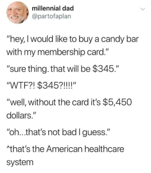 "Sighs in American: millennial dad  @partofaplan  ""hey, I would like to buy a candy bar  with my membership card.""  ""sure thing. that will be $345.""  II  ""WTF?! $345?!!!!""  ""well, without the card it's $5,450  dollars.""  II  ""oh...that's not bad I guess.""  Athat's the American healthcare  system Sighs in American"